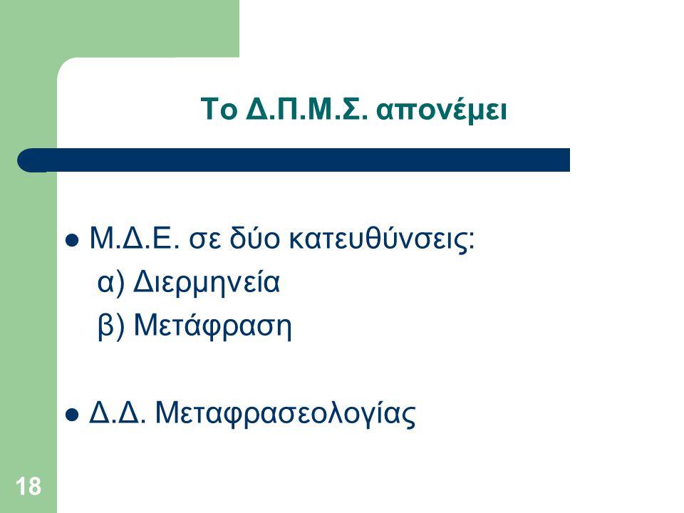 18 Το Δ.Π.Μ.Σ.απονέμει Μ.Δ.Ε. σε δύο κατευθύνσεις: α) Διερμηνεία β) Μετάφραση Δ.Δ.
