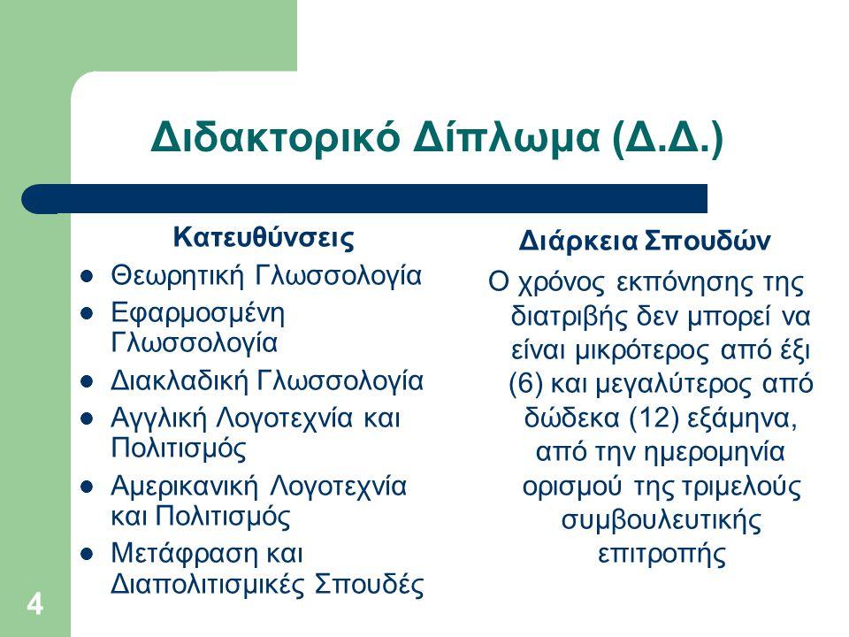 4 Διδακτορικό Δίπλωμα (Δ.Δ.) Κατευθύνσεις Θεωρητική Γλωσσολογία Εφαρμοσμένη Γλωσσολογία Διακλαδική Γλωσσολογία Αγγλική Λογοτεχνία και Πολιτισμός Αμερικανική Λογοτεχνία και Πολιτισμός Μετάφραση και Διαπολιτισμικές Σπουδές Διάρκεια Σπουδών Ο χρόνος εκπόνησης της διατριβής δεν μπορεί να είναι μικρότερος από έξι (6) και μεγαλύτερος από δώδεκα (12) εξάμηνα, από την ημερομηνία ορισμού της τριμελούς συμβουλευτικής επιτροπής