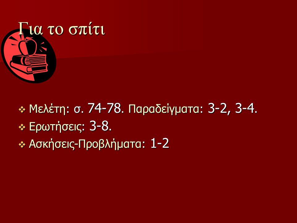 Για το σπίτι  Μελέτη: σ. 74-78. Παραδείγματα: 3-2, 3-4.  Ερωτήσεις: 3-8.  Ασκήσεις-Προβλήματα: 1-2