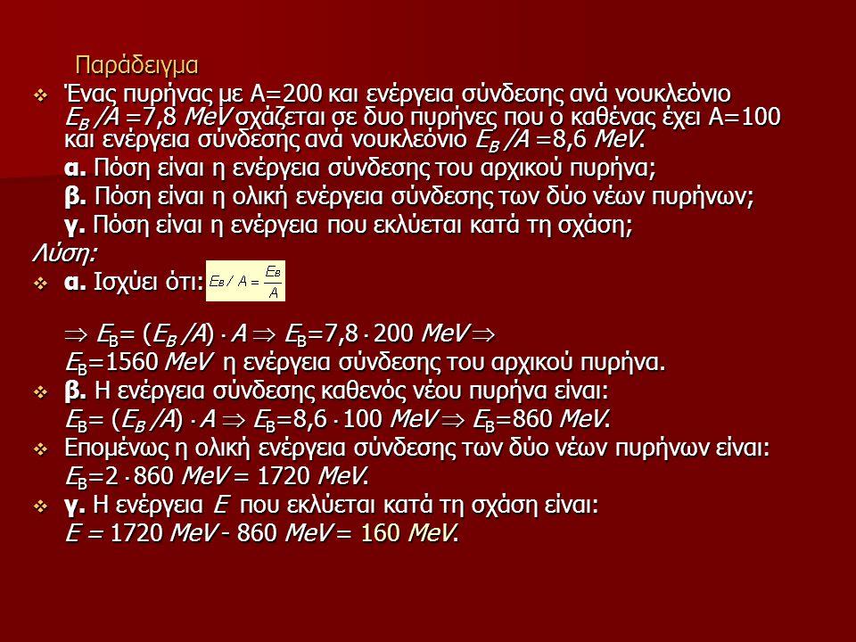 Παράδειγμα  Ένας πυρήνας με Α=200 και ενέργεια σύνδεσης ανά νουκλεόνιο E B /A =7,8 ΜeV σχάζεται σε δυο πυρήνες που ο καθένας έχει Α=100 και ενέργεια σύνδεσης ανά νουκλεόνιο E B /A =8,6 ΜeV.