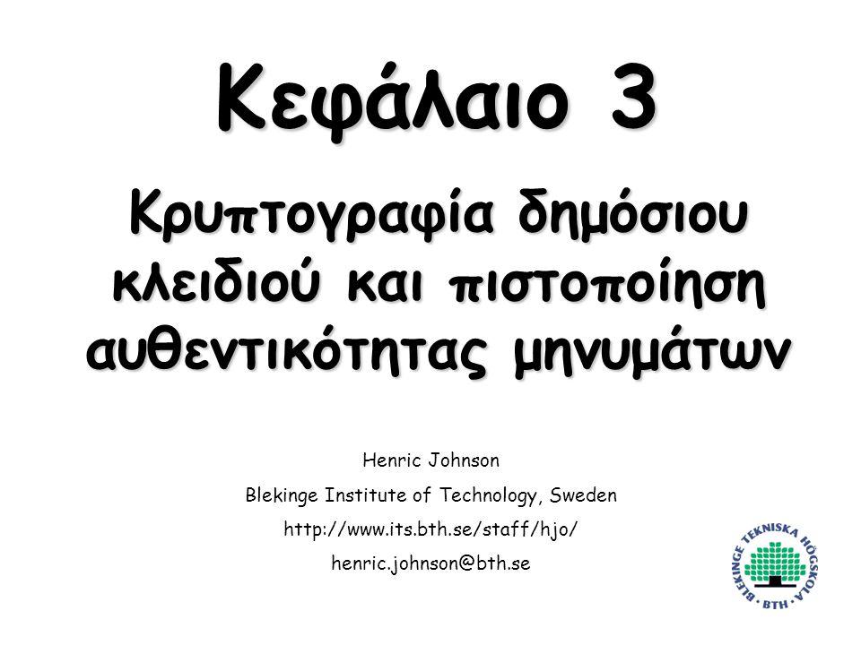 Henric Johnson1 Κεφάλαιο 3 Κρυπτογραφία δημόσιου κλειδιού και πιστοποίηση αυθεντικότητας μηνυμάτων Henric Johnson Blekinge Institute of Technology, Sweden http://www.its.bth.se/staff/hjo/ henric.johnson@bth.se