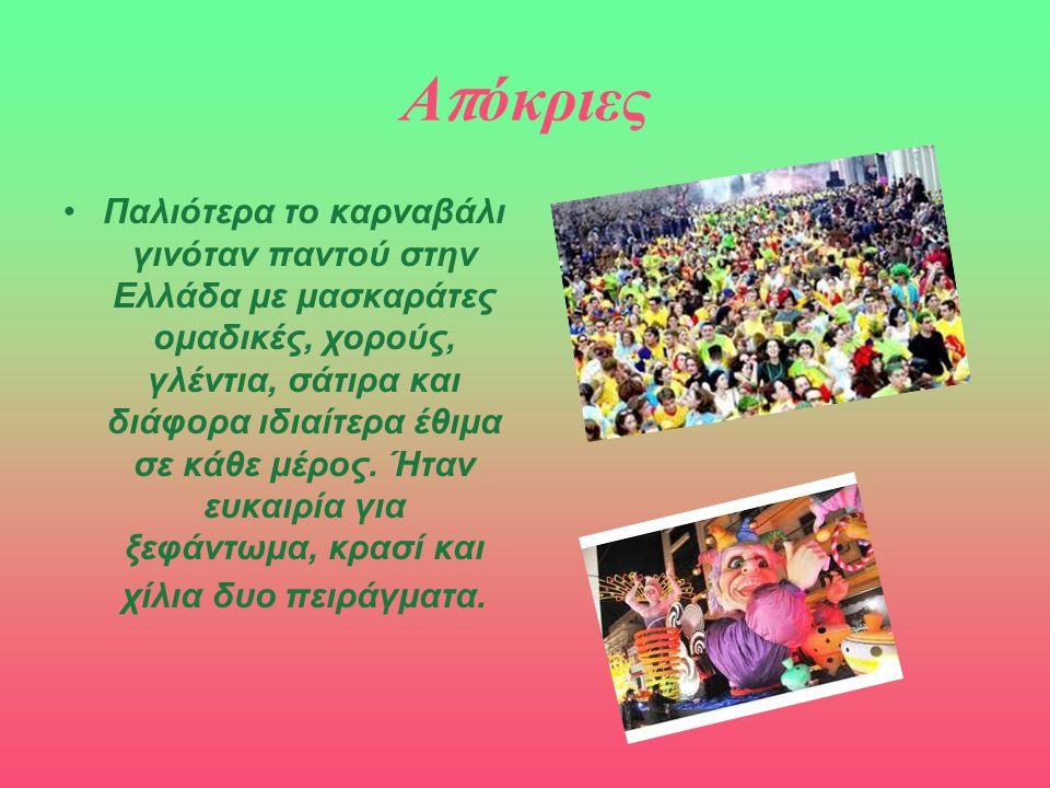 Α π όκριες Παλιότερα το καρναβάλι γινόταν παντού στην Ελλάδα με μασκαράτες ομαδικές, χορούς, γλέντια, σάτιρα και διάφορα ιδιαίτερα έθιμα σε κάθε μέρος.
