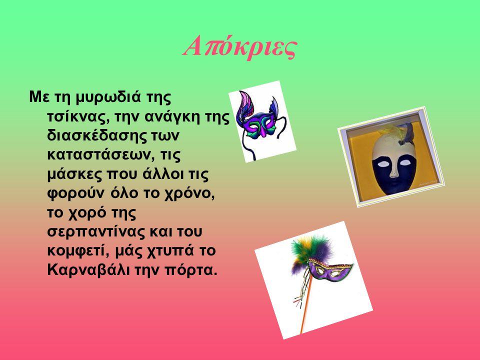 Α π όκριες Με τη μυρωδιά της τσίκνας, την ανάγκη της διασκέδασης των καταστάσεων, τις μάσκες που άλλοι τις φορούν όλο το χρόνο, το χορό της σερπαντίνα