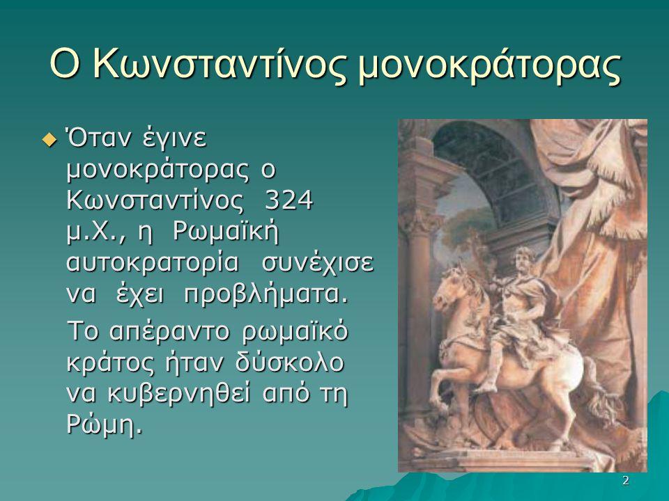 2 Ο Κωνσταντίνος μονοκράτορας  Όταν έγινε μονοκράτορας ο Κωνσταντίνος 324 μ.Χ., η Ρωμαϊκή αυτοκρατορία συνέχισε να έχει προβλήματα. Το απέραντο ρωμαϊ