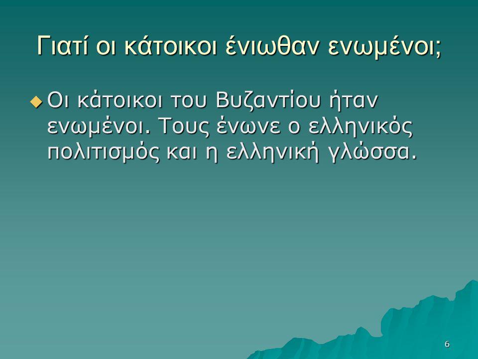 6 Γιατί οι κάτοικοι ένιωθαν ενωμένοι;  Οι κάτοικοι του Βυζαντίου ήταν ενωμένοι. Τους ένωνε ο ελληνικός πολιτισμός και η ελληνική γλώσσα.