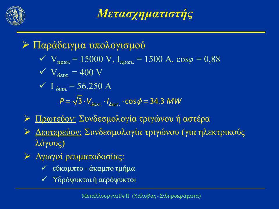 Μεταλλουργία Fe IΙ (Χάλυβας - Σιδηροκράματα) Μετασχηματιστής  Παράδειγμα υπολογισμού V πρωτ = 15000 V, I πρωτ. = 1500 Α, cosφ = 0,88 V δευτ. = 400 V