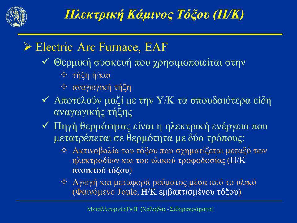 Μεταλλουργία Fe IΙ (Χάλυβας - Σιδηροκράματα) Εξέλιξη της Η/Κ τόξου  Τεχνολογική εξέλιξη Αντικατάσταση μέρος της Η/Κ με στερεά καύσιμα (λιθάνθρακας, κωκ) και καύση τους με οξυγόνο ή από αέρια καύσιμα Ανάδευση του λουτρού με οξυγόνο ή/και αδρανές αέριο Μείωση του χρόνου χυτηρίου  Ταυτόχρονη τήξη και κάθαρση  Αύξηση της εισαγόμενης ενέργειας  Τεχνολογία κάδου Βελτίωση της ισορροπίας μετάλλου – σκωριάς λόγω ανάδευσης
