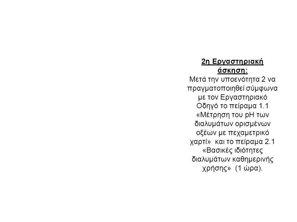 2η Εργαστηριακή άσκηση: Μετά την υποενότητα 2 να πραγματοποιηθεί σύμφωνα με τον Εργαστηριακό Οδηγό το πείραμα 1.1 «Μέτρηση του pH των διαλυμάτων ορισμένων οξέων με πεχαμετρικό χαρτί» και το πείραμα 2.1 «Βασικές ιδιότητες διαλυμάτων καθημερινής χρήσης» (1 ώρα).