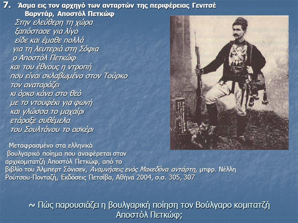 ~ Πώς παρουσιάζει η βουλγαρική ποίηση τον Βούλγαρο κομιτατζή Αποστόλ Πετκώφ; 7. Άσμα εις τον αρχηγό των ανταρτών της περιφέρειας Γενιτσέ Βαρντάρ, Αποσ