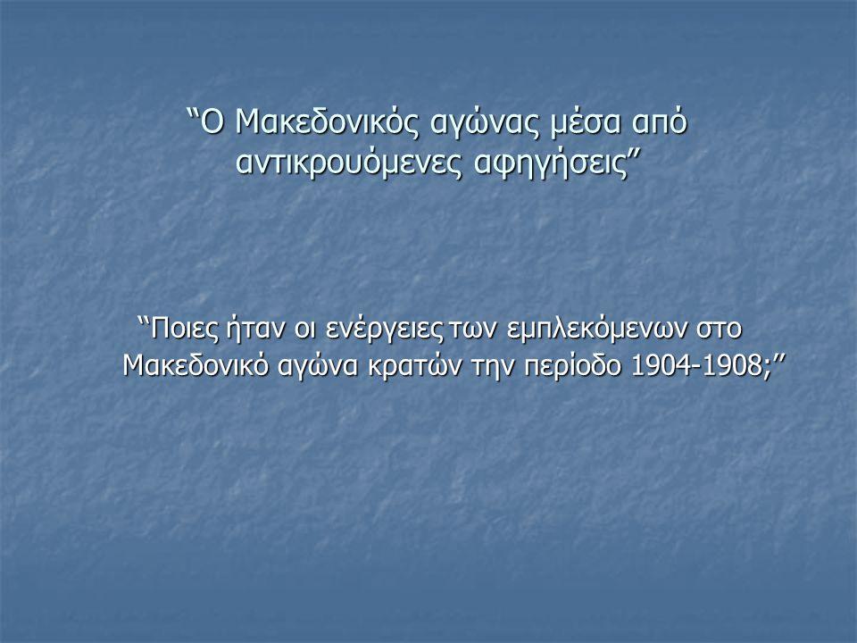 Ο Μακεδονικός αγώνας μέσα από αντικρουόμενες αφηγήσεις Ο Μακεδονικός αγώνας μέσα από αντικρουόμενες αφηγήσεις ''Ποιες ήταν οι ενέργειες των εμπλεκόμενων στο ''Ποιες ήταν οι ενέργειες των εμπλεκόμενων στο Μακεδονικό αγώνα κρατών την περίοδο 1904-1908;'' Μακεδονικό αγώνα κρατών την περίοδο 1904-1908;''