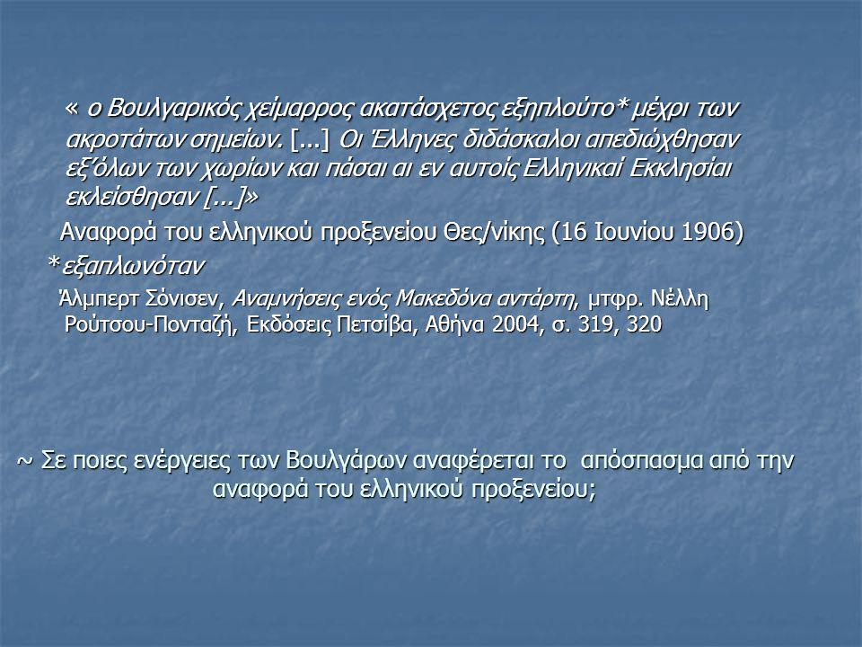 ~ Σε ποιες ενέργειες των Βουλγάρων αναφέρεται το απόσπασμα από την αναφορά του ελληνικού προξενείου; « ο Βουλγαρικός χείμαρρος ακατάσχετος εξηπλούτο* μέχρι των ακροτάτων σημείων.