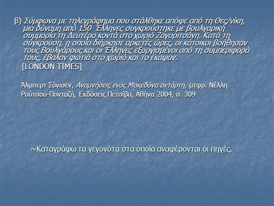 ~Καταγράφω τα γεγονότα στα οποία αναφέρονται οι πηγές. β) Σύμφωνα με τηλεγράφημα που στάλθηκε απόψε από τη Θες/νίκη, μια δύναμη από 150 Έλληνες συγκρο