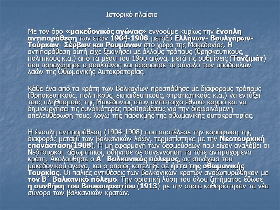 Ιστορικό πλαίσιο Ιστορικό πλαίσιο Με τον όρο «μακεδονικός αγώνας» εννοούμε κυρίως την ένοπλη αντιπαράθεση των ετών 1904-1908 μεταξύ Ελλήνων- Βουλγάρων- Τούρκων- Σέρβων και Ρουμάνων στο χώρο της Μακεδονίας.