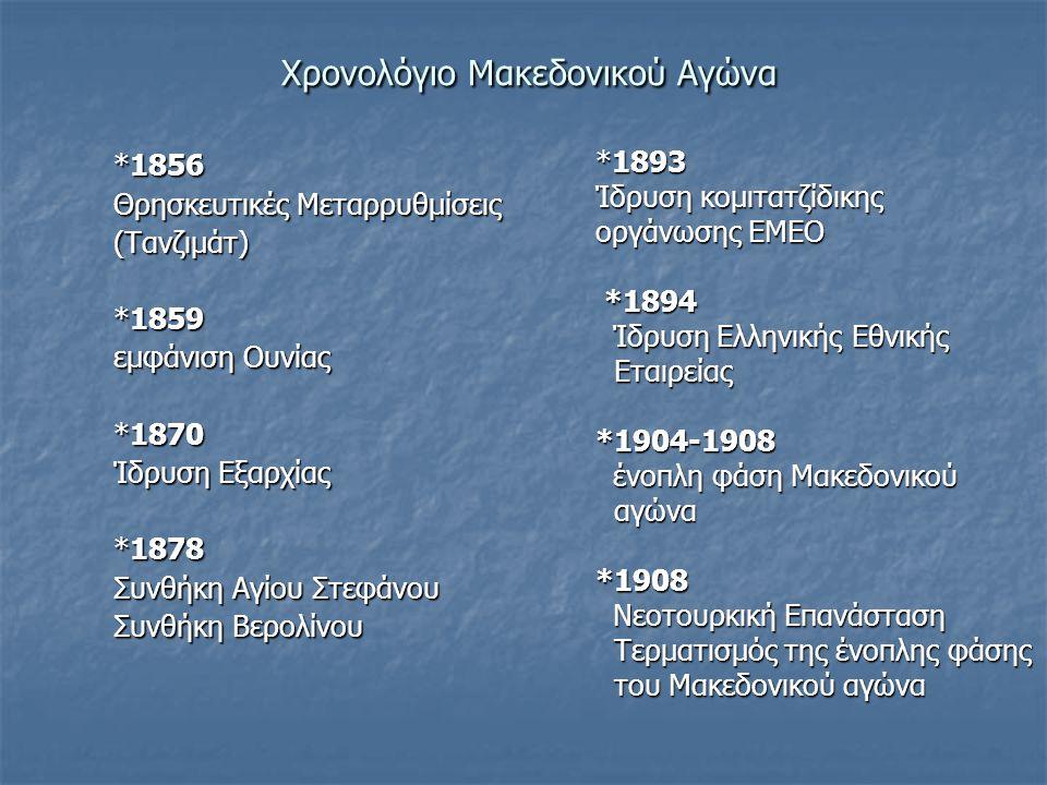 Xρονολόγιο Μακεδονικού Αγώνα Xρονολόγιο Μακεδονικού Αγώνα *1856 Θρησκευτικές Μεταρρυθμίσεις (Τανζιμάτ) *1859 εμφάνιση Ουνίας *1870 Ίδρυση Εξαρχίας *1878 Συνθήκη Αγίου Στεφάνου Συνθήκη Βερολίνου *1893 Ίδρυση κομιτατζίδικης οργάνωσης ΕΜΕΟ *1894 *1894 Ίδρυση Ελληνικής Εθνικής Ίδρυση Ελληνικής Εθνικής Εταιρείας Εταιρείας*1904-1908 ένοπλη φάση Μακεδονικού ένοπλη φάση Μακεδονικού αγώνα αγώνα*1908 Νεοτουρκική Επανάσταση Νεοτουρκική Επανάσταση Τερματισμός της ένοπλης φάσης Τερματισμός της ένοπλης φάσης του Μακεδονικού αγώνα του Μακεδονικού αγώνα