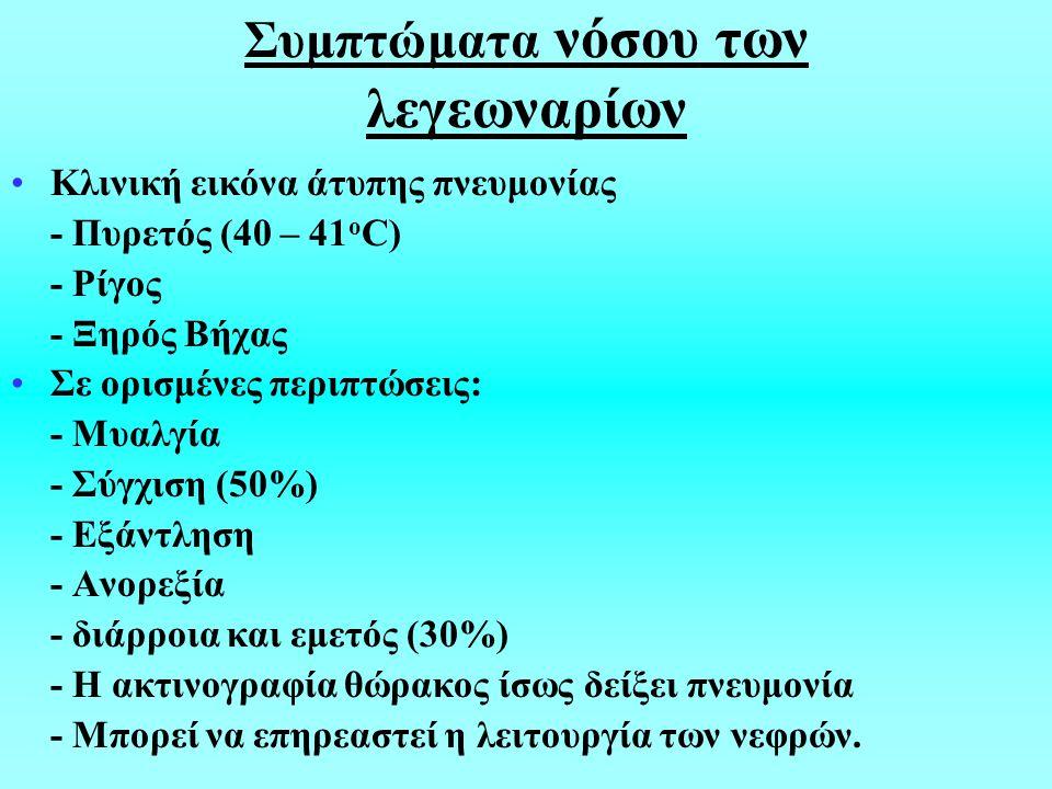 Συμπτώματα νόσου των λεγεωναρίων Κλινική εικόνα άτυπης πνευμονίας - Πυρετός (40 – 41 ο C) - Ρίγος - Ξηρός Βήχας Σε ορισμένες περιπτώσεις: - Μυαλγία - Σύγχιση (50%) - Εξάντληση - Ανορεξία - διάρροια και εμετός (30%) - Η ακτινογραφία θώρακος ίσως δείξει πνευμονία - Μπορεί να επηρεαστεί η λειτουργία των νεφρών.