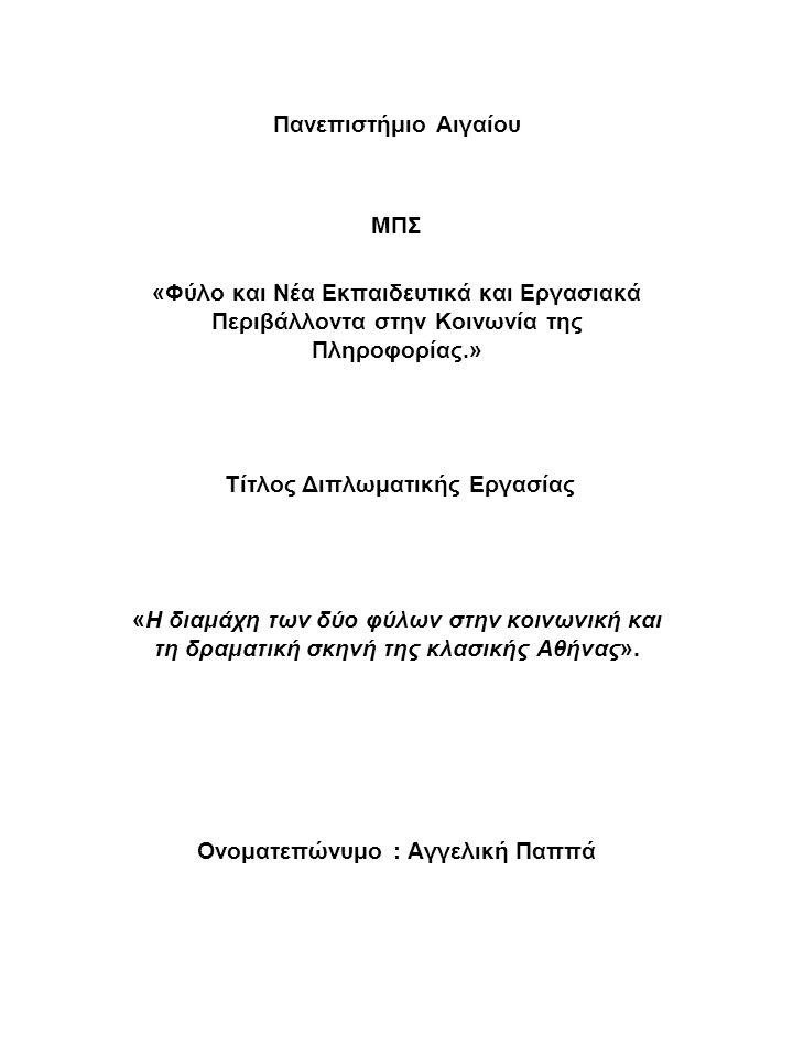 Πανεπιστήμιο Αιγαίου ΜΠΣ «Φύλο και Nέα Εκπαιδευτικά και Eργασιακά Περιβάλλοντα στην Κοινωνία της Πληροφορίας.» Τίτλος Διπλωματικής Εργασίας «Η διαμάχη των δύο φύλων στην κοινωνική και τη δραματική σκηνή της κλασικής Αθήνας».