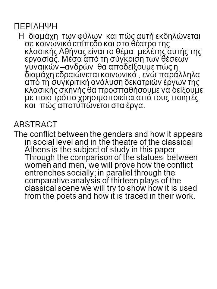 ΠΕΡΙΛΗΨΗ Η διαμάχη των φύλων και πώς αυτή εκδηλώνεται σε κοινωνικό επίπεδο και στο θέατρο της κλασικής Αθήνας είναι το θέμα μελέτης αυτής της εργασίας.