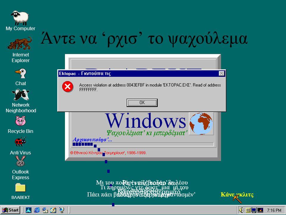 Network Neighborhood Recycle Bin Anti Virus My Computer Internet Explorer Outlook Express ΒΛΑΒΕΚΤ Chat Ρε τι είν' τούτο δω; Κατουράει του ρημάδ' Πάει πάει βιολάρησ' του γκαργκανιασμέν'Κάνε γκλιτς Τι πηρημέν'ς ντε δωστ' μια μι του ποδάρ' να ξεβιουλάρ' Μι του ποδάρ' να ξεβιολάρ' σι λέου ρε ζουντόβολου.