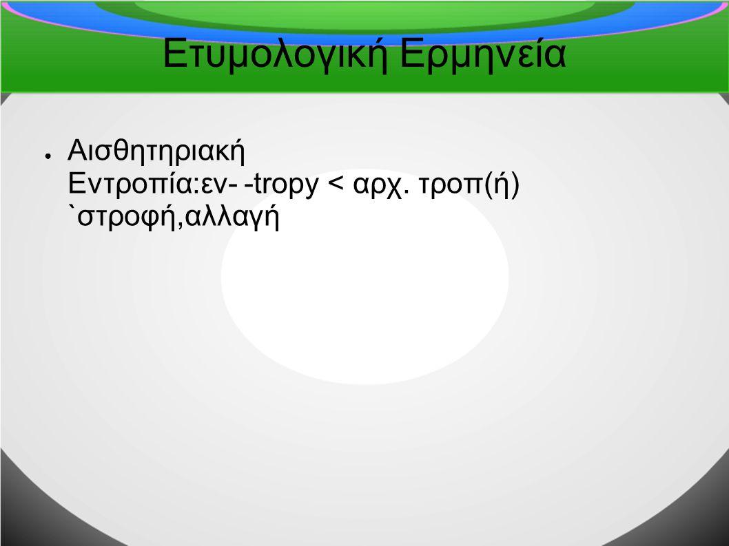 Ετυμολογική Ερμηνεία ● Αισθητηριακή Εντροπία:εν- -tropy < αρχ. τροπ(ή) `στροφή,αλλαγή