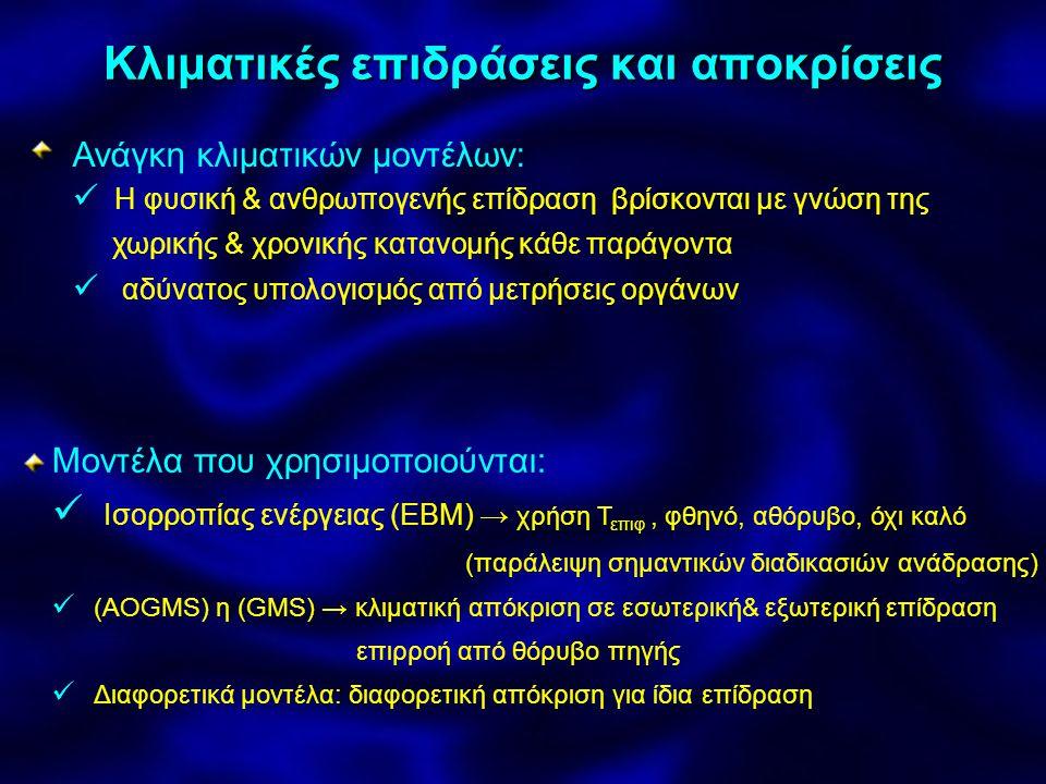 Κλιματικές επιδράσεις και αποκρίσεις Ανάγκη κλιματικών μοντέλων: Η φυσική & ανθρωπογενής επίδραση βρίσκονται με γνώση της χωρικής & χρονικής κατανομής κάθε παράγοντα αδύνατος υπολογισμός από μετρήσεις οργάνων Μοντέλα που χρησιμοποιούνται: Ισορροπίας ενέργειας (ΕΒΜ) → χρήση Τ επιφ, φθηνό, αθόρυβο, όχι καλό (παράλειψη σημαντικών διαδικασιών ανάδρασης) (AOGMS) η (GMS) → κλιματική απόκριση σε εσωτερική& εξωτερική επίδραση επιρροή από θόρυβο πηγής Διαφορετικά μοντέλα: διαφορετική απόκριση για ίδια επίδραση