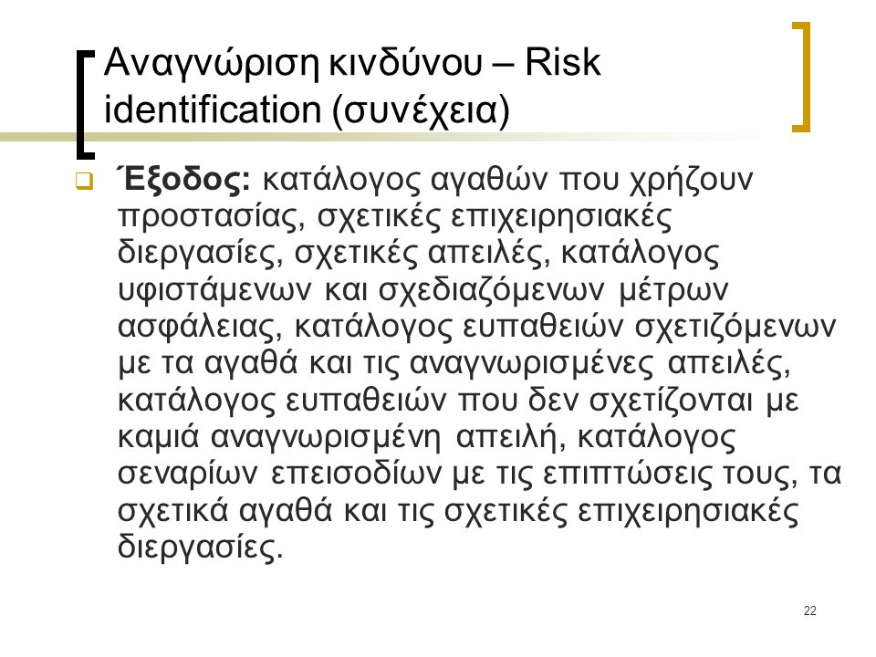 22 Αναγνώριση κινδύνου – Risk identification (συνέχεια)  Έξοδος: κατάλογος αγαθών που χρήζουν προστασίας, σχετικές επιχειρησιακές διεργασίες, σχετικέ