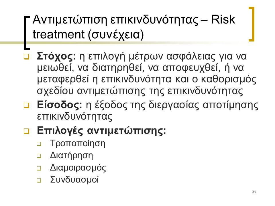 26 Αντιμετώπιση επικινδυνότητας – Risk treatment (συνέχεια)  Στόχος: η επιλογή μέτρων ασφάλειας για να μειωθεί, να διατηρηθεί, να αποφευχθεί, ή να με