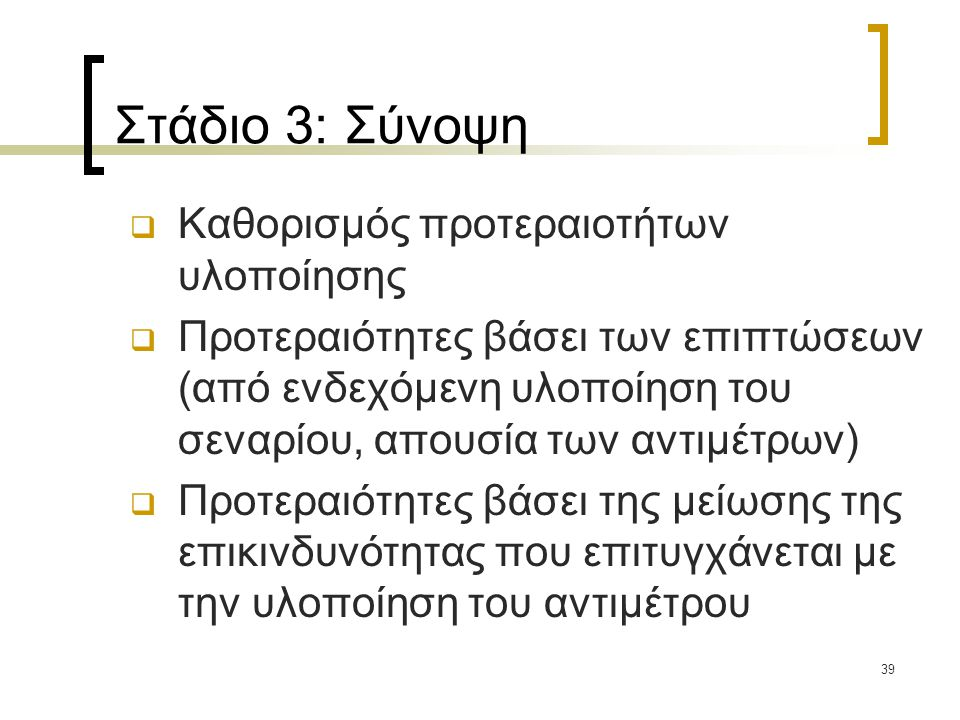 39 Στάδιο 3: Σύνοψη  Καθορισμός προτεραιοτήτων υλοποίησης  Προτεραιότητες βάσει των επιπτώσεων (από ενδεχόμενη υλοποίηση του σεναρίου, απουσία των α