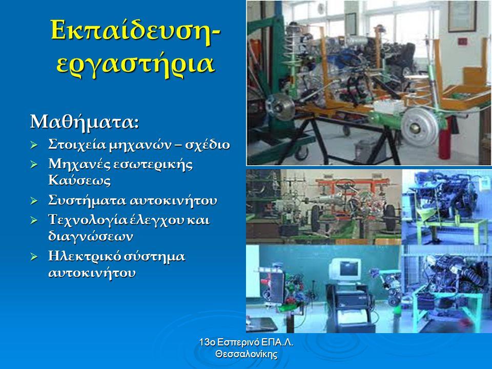 13ο Εσπερινό ΕΠΑ.Λ. Θεσσαλονίκης Εκπαίδευση- εργαστήρια Μαθήματα:  Στοιχεία μηχανών – σχέδιο  Μηχανές εσωτερικής Καύσεως  Συστήματα αυτοκινήτου  Τ