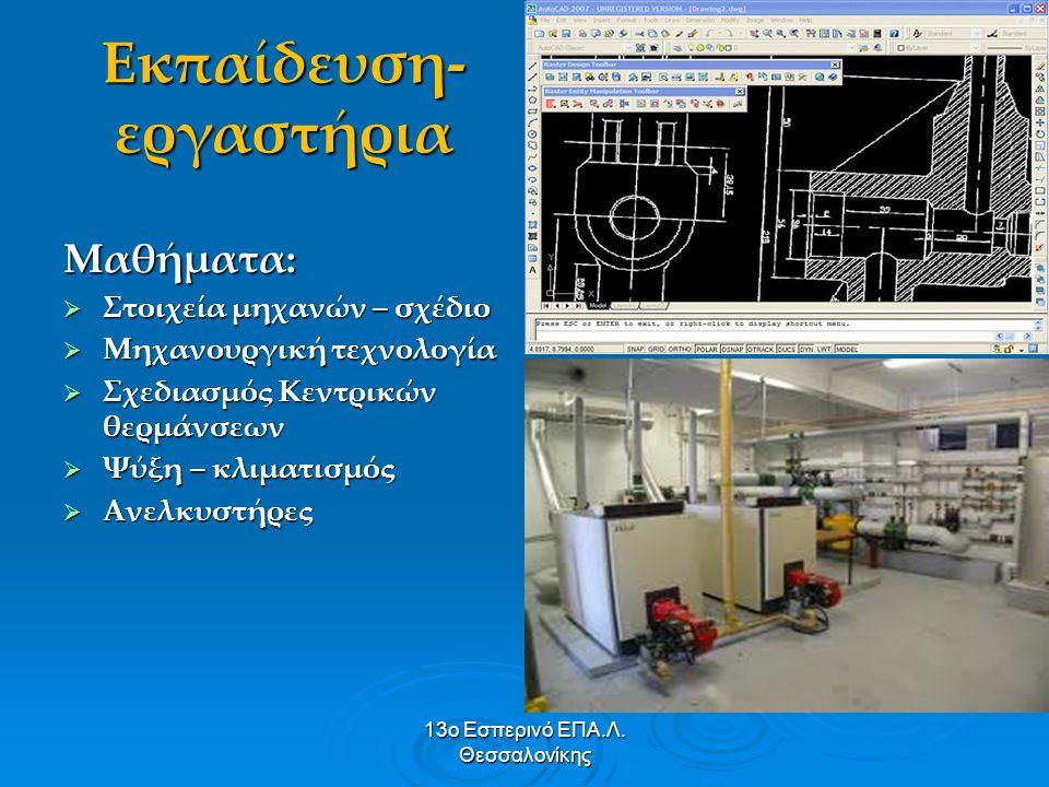 13ο Εσπερινό ΕΠΑ.Λ. Θεσσαλονίκης Εκπαίδευση- εργαστήρια Μαθήματα:  Στοιχεία μηχανών – σχέδιο  Μηχανουργική τεχνολογία  Σχεδιασμός Κεντρικών θερμάνσ