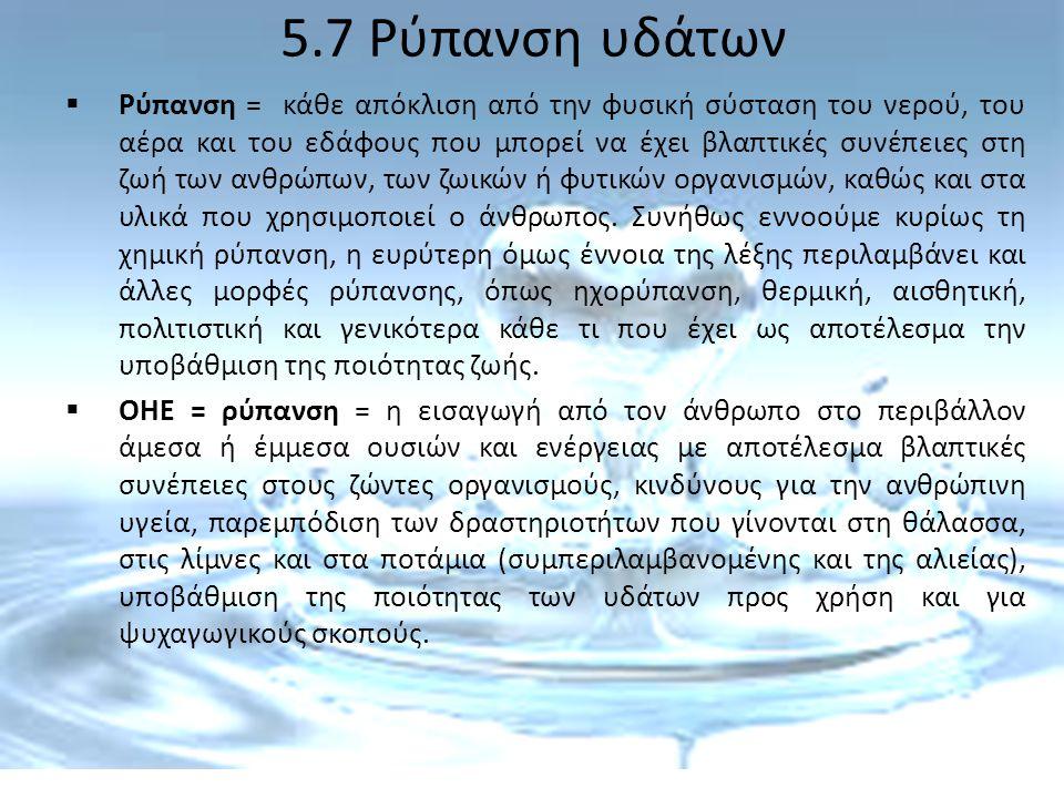 5.7 Ρύπανση υδάτων  Ρύπανση = κάθε απόκλιση από την φυσική σύσταση του νερού, του αέρα και του εδάφους που μπορεί να έχει βλαπτικές συνέπειες στη ζωή