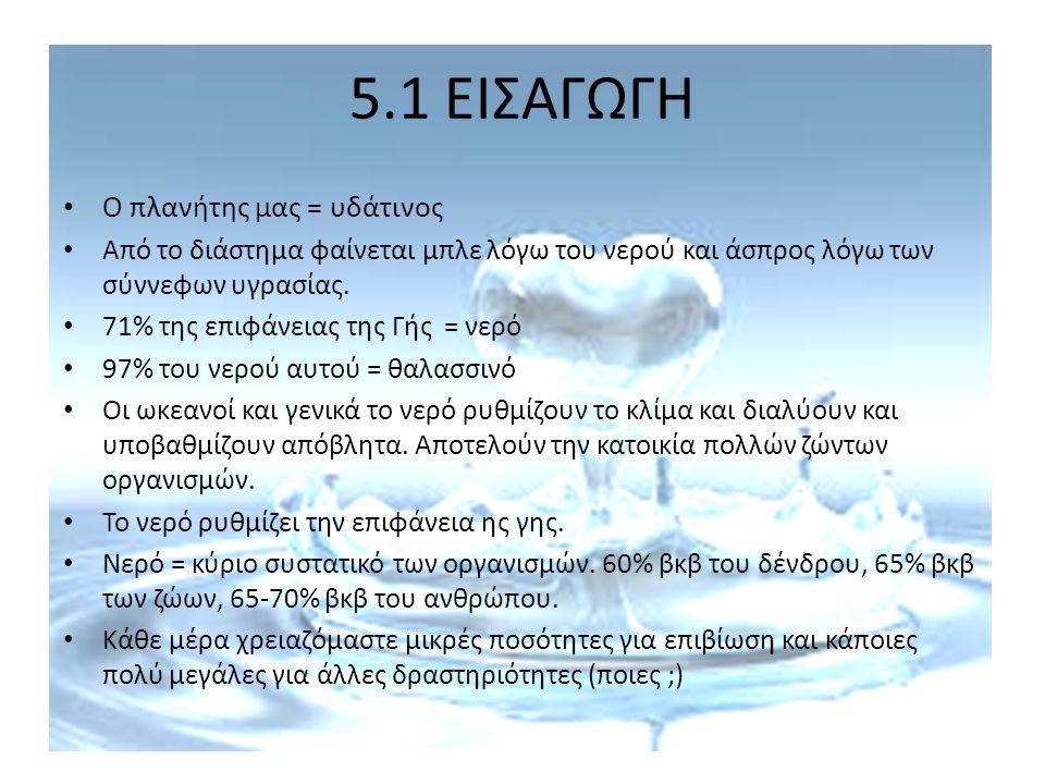 5.1 ΕΙΣΑΓΩΓΗ Τα θαλασσινά και γλυκά νερά είναι προϋπόθεση για αμέτρητες δραστηριότητες (υδατοκαλλιέργειες, αλιεία, μεταφορές, βιομηχανία, γεωργία, καθαρισμοί, αναψυχή, ενέργεια) Έλλειψη νερού = αδυναμία παραγωγής τροφίμων = λιμοκτονία.