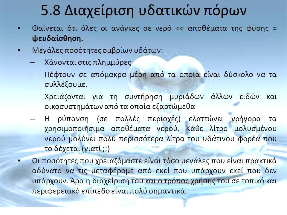 5.8 Διαχείριση υδατικών πόρων Φαίνεται ότι όλες οι ανάγκες σε νερό << αποθέματα της φύσης = ψευδαίσθηση. Μεγάλες ποσότητες ομβρίων υδάτων: – Χάνονται