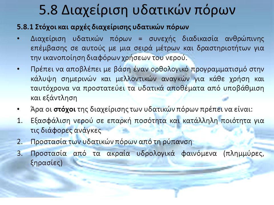 5.8 Διαχείριση υδατικών πόρων 5.8.1 Στόχοι και αρχές διαχείρισης υδατικών πόρων Διαχείριση υδατικών πόρων = συνεχής διαδικασία ανθρώπινης επέμβασης σε