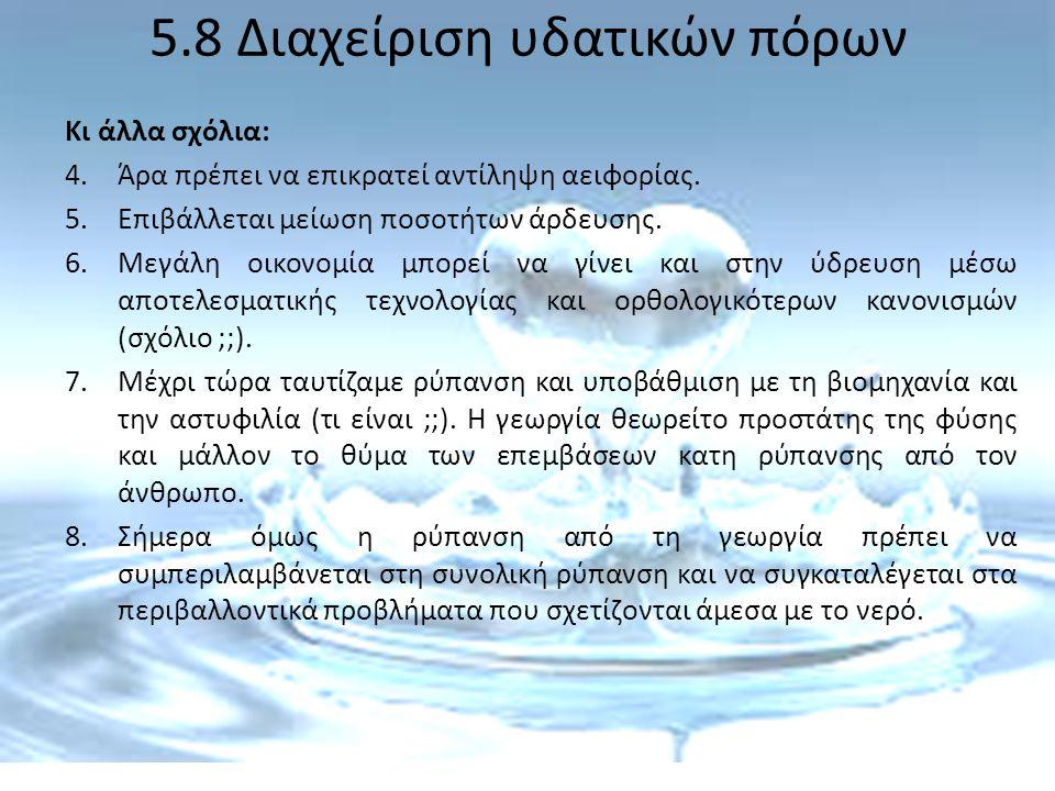 5.8 Διαχείριση υδατικών πόρων Κι άλλα σχόλια: 4.Άρα πρέπει να επικρατεί αντίληψη αειφορίας. 5.Επιβάλλεται μείωση ποσοτήτων άρδευσης. 6.Μεγάλη οικονομί