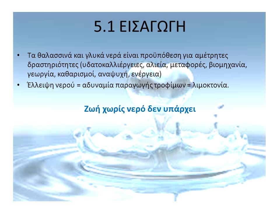 5.1 ΕΙΣΑΓΩΓΗ Τα θαλασσινά και γλυκά νερά είναι προϋπόθεση για αμέτρητες δραστηριότητες (υδατοκαλλιέργειες, αλιεία, μεταφορές, βιομηχανία, γεωργία, καθ
