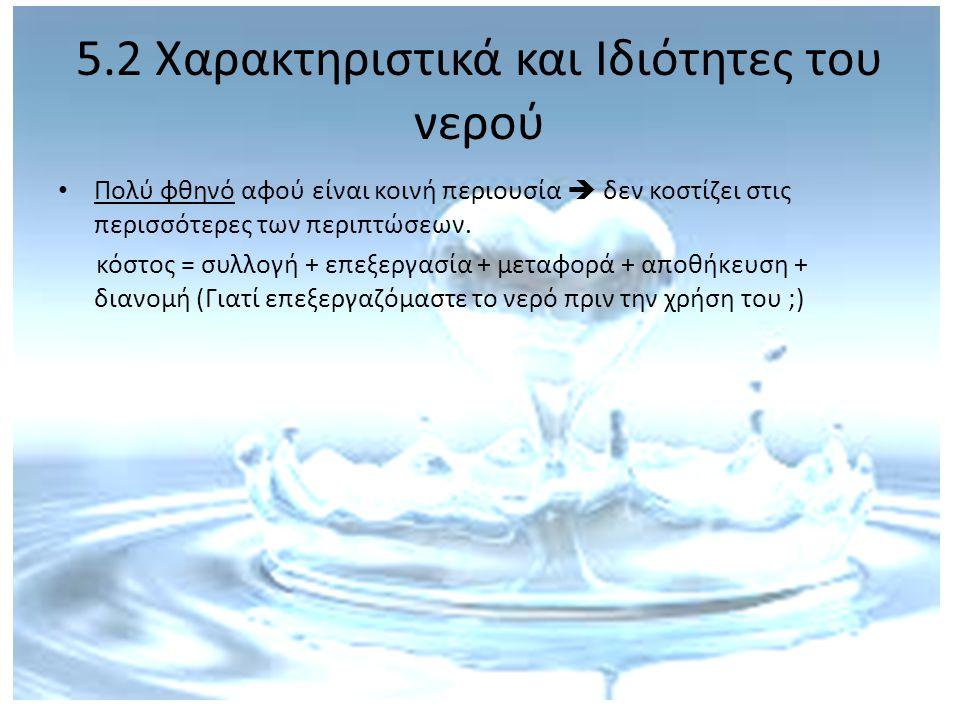 5.2 Χαρακτηριστικά και Ιδιότητες του νερού Πολύ φθηνό αφού είναι κοινή περιουσία  δεν κοστίζει στις περισσότερες των περιπτώσεων. κόστος = συλλογή +