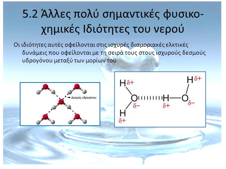5.2 Άλλες πολύ σημαντικές φυσικο- χημικές Ιδιότητες του νερού 1.Υπάρχει υγρό σε μεγάλο διάστημα θερμοκρασιών (0 ο C - 100 ο C)  έχει υγρή μορφή σε μεγάλη ποικιλία κλιμάτων 2.Έχει μεγάλη θερμοχωρητικότητα  αποθηκεύει μεγάλη ποσότητα θερμότητας πριν αλλάξει θερμοκρασία  αλλάζει θερμοκρασία πολύ αργά  προστατεύονται οι οργανισμοί από σοκ θερμοκρασιακών αλλαγών, μετριάζεται το κλίμα και βρίσκει το νερό πολλές βιομηχανικές εφαρμογές.