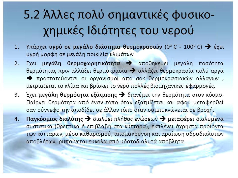 5.2 Άλλες πολύ σημαντικές φυσικο- χημικές Ιδιότητες του νερού 1.Υπάρχει υγρό σε μεγάλο διάστημα θερμοκρασιών (0 ο C - 100 ο C)  έχει υγρή μορφή σε με
