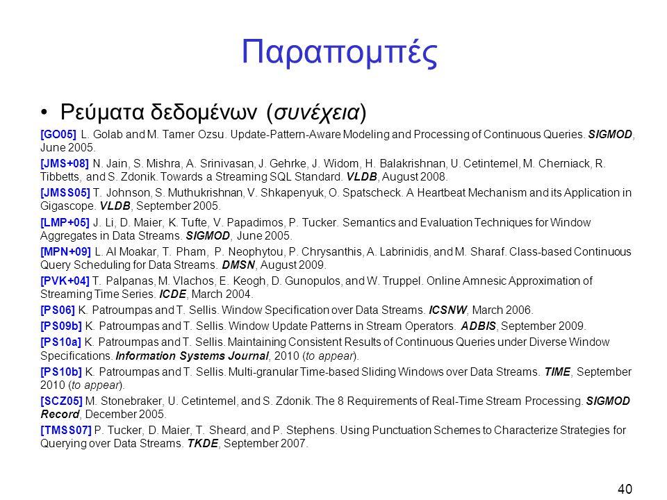 40 Παραπομπές Ρεύματα δεδομένων (συνέχεια) [GO05] L. Golab and M. Tamer Ozsu. Update-Pattern-Aware Modeling and Processing of Continuous Queries. SIGM