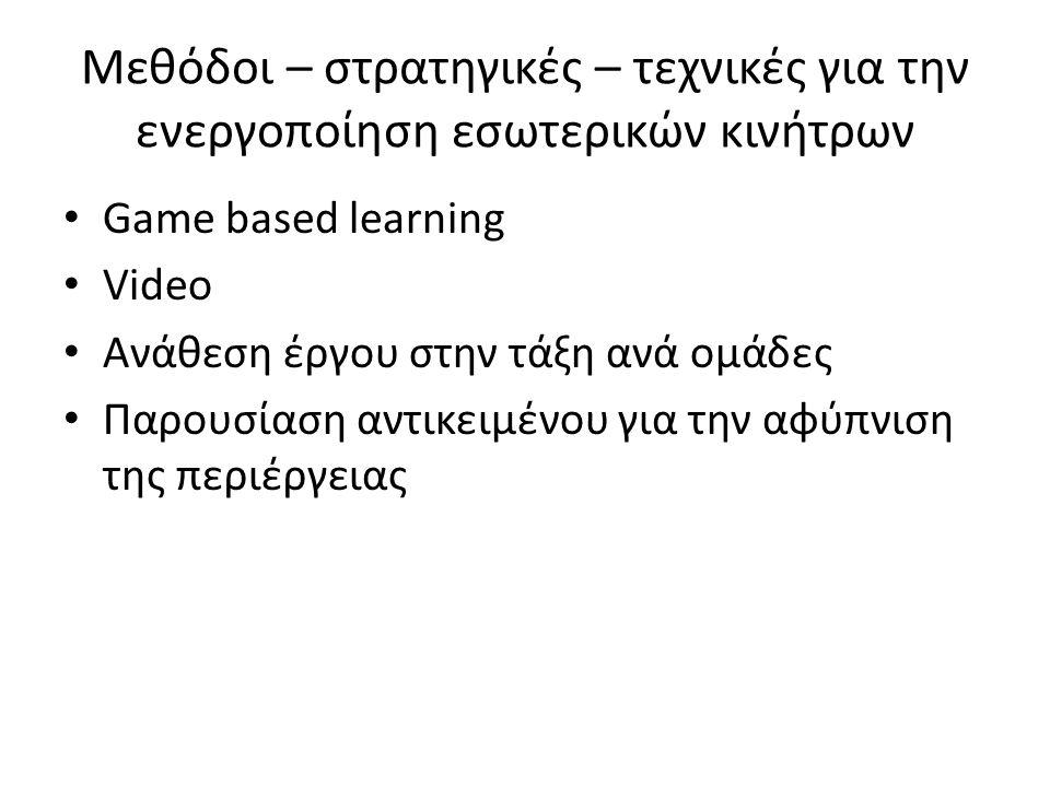 Μεθόδοι – στρατηγικές – τεχνικές για την ενεργοποίηση εσωτερικών κινήτρων Game based learning Video Ανάθεση έργου στην τάξη ανά ομάδες Παρουσίαση αντικειμένου για την αφύπνιση της περιέργειας