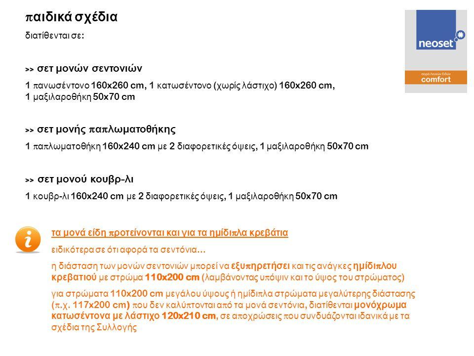 διατίθενται σε : >> >> σεντόνι δι π λό 240x260 cm >> >> σεντόνι δι π λό με λάστιχο 160x210 cm >> >> μαξιλαροθήκες τύ π ου oxford ( σετ 2 τεμαχίων ) 60x80 cm η μαξιλαροθήκη τύ π ου oxford α π οτελεί αναβαθμισμένο - σχεδιαστικά - τύ π ο μαξιλαροθήκης π ου διακρίνεται α π ό το π εριμετρικό, διακοσμητικό «π λαίσιο » π ου δημιουργείται στο τελείωμα της για το λόγο αυτό ακριβώς, η διάσταση συνολικά της μαξιλαροθήκης είναι 60x80 cm, χρησιμο π οιώντας όμως μαξιλάρι 50x70 cm