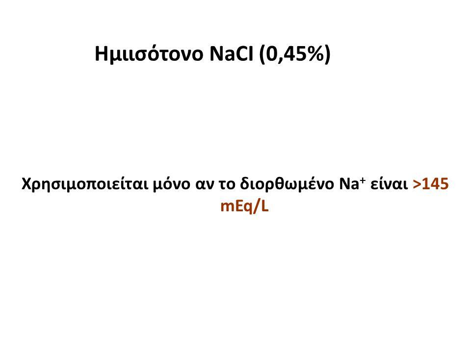 Χρησιμοποιείται μόνο αν το διορθωμένο Na + είναι >145 mEq/L Ημιισότονο NaCI (0,45%)