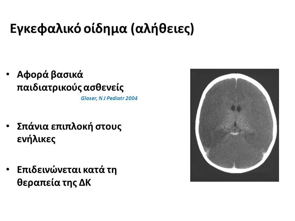 Εγκεφαλικό οίδημα (αλήθειες) Αφορά βασικά παιδιατρικούς ασθενείς Glaser, N J Pediatr 2004 Σπάνια επιπλοκή στους ενήλικες Επιδεινώνεται κατά τη θεραπεί