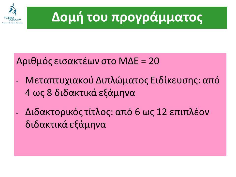 Δομή του προγράμματος Αριθμός εισακτέων στο ΜΔΕ = 20 Μεταπτυχιακού Διπλώματος Ειδίκευσης: από 4 ως 8 διδακτικά εξάμηνα Διδακτορικός τίτλος: από 6 ως 1