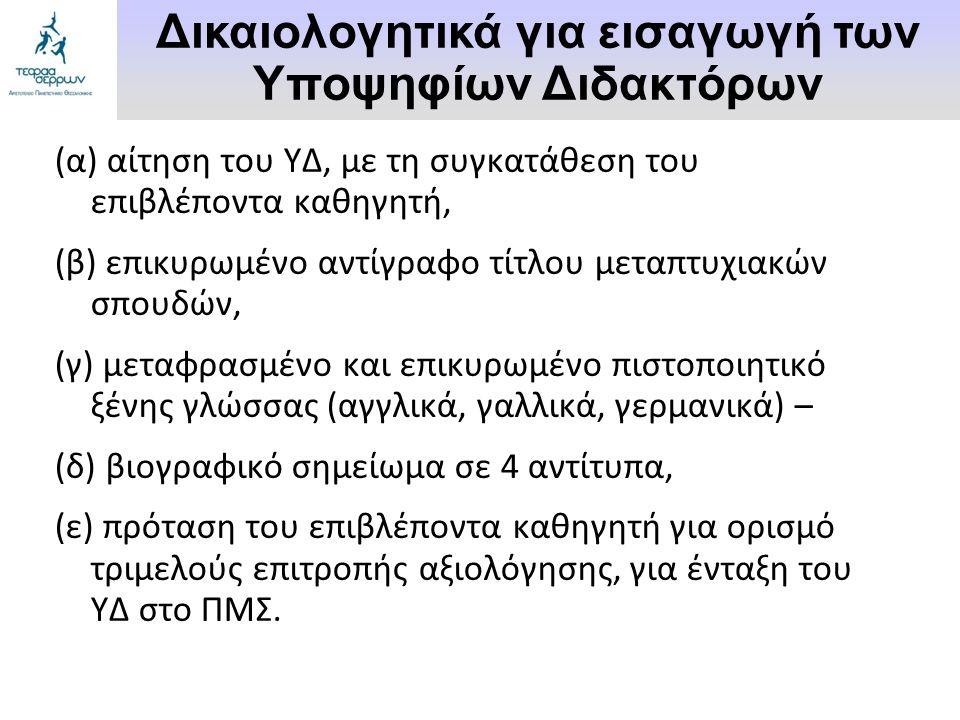 (α) αίτηση του ΥΔ, με τη συγκατάθεση του επιβλέποντα καθηγητή, (β) επικυρωμένο αντίγραφο τίτλου μεταπτυχιακών σπουδών, (γ) μεταφρασμένο και επικυρωμένο πιστοποιητικό ξένης γλώσσας (αγγλικά, γαλλικά, γερμανικά) – (δ) βιογραφικό σημείωμα σε 4 αντίτυπα, (ε) πρόταση του επιβλέποντα καθηγητή για ορισμό τριμελούς επιτροπής αξιολόγησης, για ένταξη του ΥΔ στο ΠΜΣ.