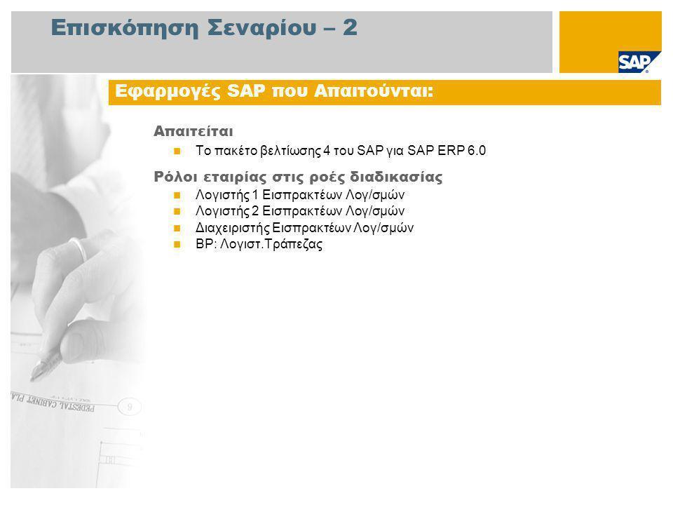 Επισκόπηση Σεναρίου – 2 Απαιτείται Το πακέτο βελτίωσης 4 του SAP για SAP ERP 6.0 Ρόλοι εταιρίας στις ροές διαδικασίας Λογιστής 1 Εισπρακτέων Λογ/σμών Λογιστής 2 Εισπρακτέων Λογ/σμών Διαχειριστής Εισπρακτέων Λογ/σμών ΒΡ: Λογιστ.Τράπεζας Εφαρμογές SAP που Απαιτούνται: