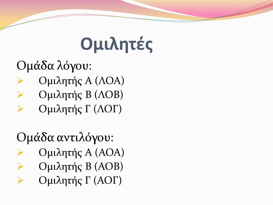 Ομιλητές Ομάδα λόγου:  Ομιλητής Α (ΛΟΑ)  Ομιλητής Β (ΛΟΒ)  Ομιλητής Γ (ΛΟΓ) Ομάδα αντιλόγου:  Ομιλητής Α (ΑΟΑ)  Ομιλητής Β (ΑΟΒ)  Ομιλητής Γ (ΑΟΓ)