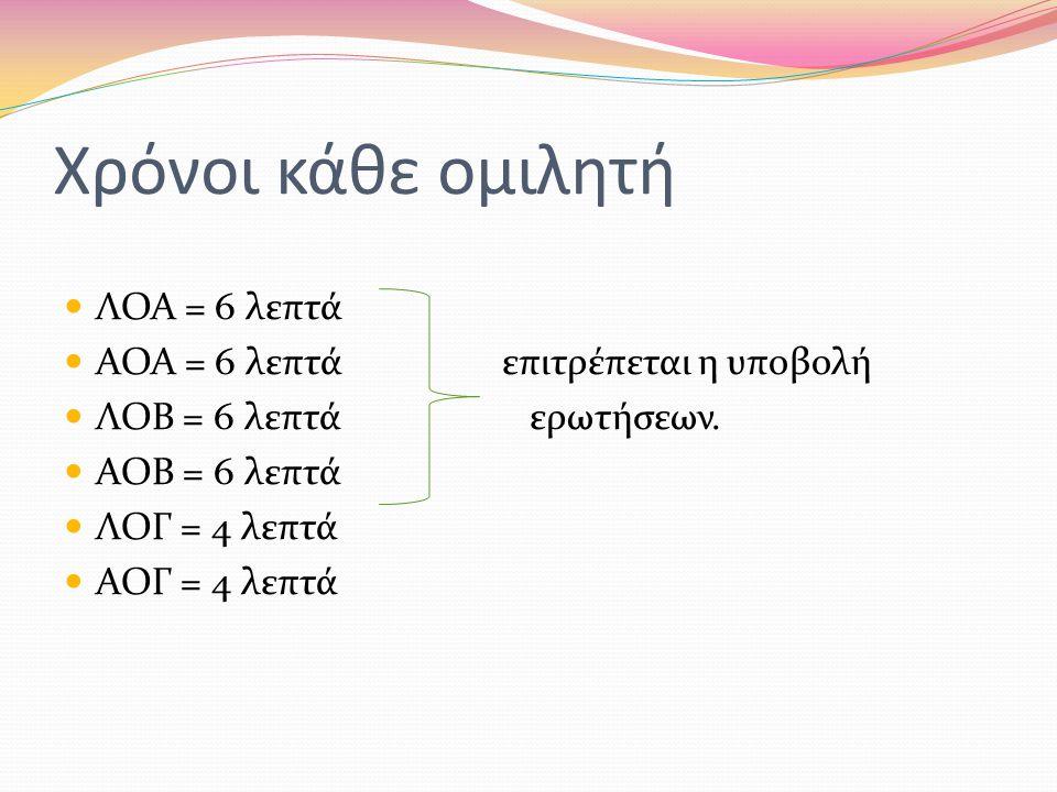 Χρόνοι κάθε ομιλητή ΛΟΑ = 6 λεπτά ΑΟΑ = 6 λεπτά επιτρέπεται η υποβολή ΛΟΒ = 6 λεπτά ερωτήσεων.