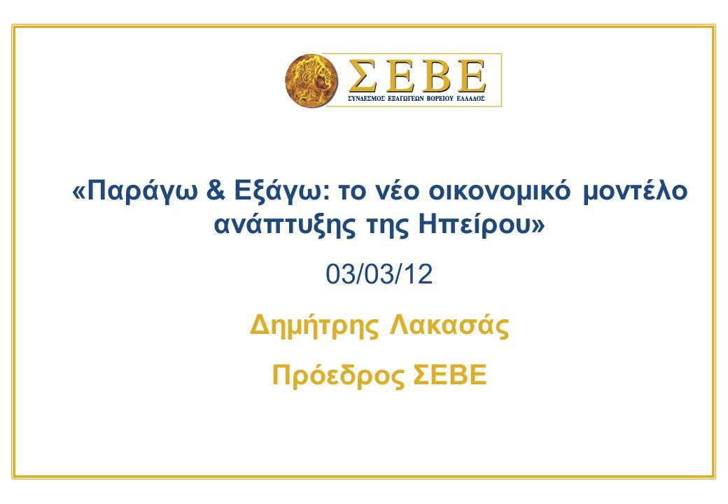 «Παράγω & Εξάγω: το νέο οικονομικό μοντέλο ανάπτυξης της Ηπείρου» 03/03/12 Δημήτρης Λακασάς Πρόεδρος ΣΕΒΕ