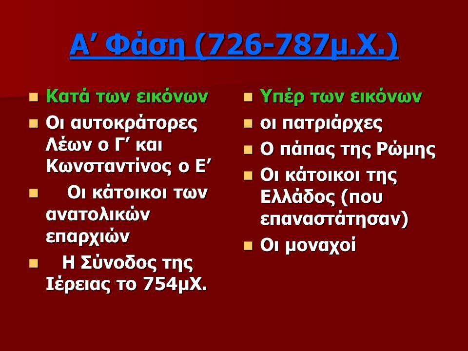 Α' Φάση (726-787μ.Χ.) Κατά των εικόνων Κατά των εικόνων Οι αυτοκράτορες Λέων ο Γ' και Κωνσταντίνος ο Ε' Οι αυτοκράτορες Λέων ο Γ' και Κωνσταντίνος ο Ε' Οι κάτοικοι των ανατολικών επαρχιών Οι κάτοικοι των ανατολικών επαρχιών Η Σύνοδος της Ιέρειας το 754μΧ.